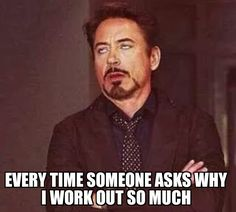 """Every time someone asks why I work out so much."""