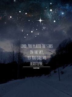 Lord, You placed the stars in the sky, yet you call me beautiful.