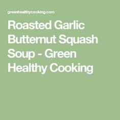 Roasted Garlic Butternut Squash Soup - Green Healthy Cooking