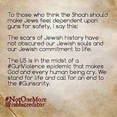 To those who think the Shoah should make Jews feel dependent upon guns for safety, I say this:   The scars of Jewish history have not obscured our Jewish souls and our Jewish commitment to life.   The US is in the midst of a #GunViolence epidemic that makes God and every human being cry. We stand for life and call for an end to the #Gunsanity.