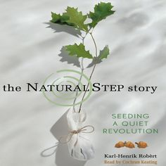 "Karl Henrick-Robert, ""The Natural Step Story,"" read by Cockran Keating. Few organizations have been as influential as The Natural Step in empowering and inspiring people to design a more sustainable world. In The Natural Step Story, Dr. Karl-Henrik Robèrt describes first hand the evolution of the Natural Step framework comprised of four system conditions essential for the maintenance of life on Earth, together with a robust methodology for how to apply them strategically."