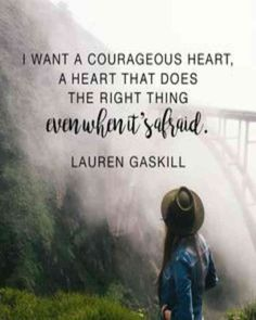 """I want a courageous heart, a heart that does the right thing even when it's afraid."" — Lauren Gaskill"