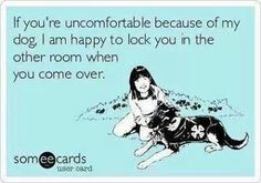 If you're uncomfortable because of my dog, I am happy to lock you in the other room when you come over.
