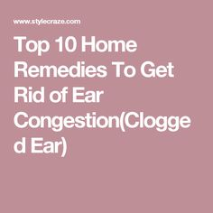 Top 10 Home Remedies To Get Rid of Ear Congestion(Clogged Ear)