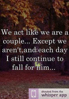 We act like we are a couple... Except we aren't,and each day I still continue to fall for him...