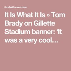 It Is What It Is » Tom Brady on Gillette Stadium banner: 'It was a very cool…