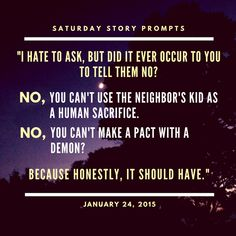 """Saturday Story Prompts [2015.01.24] """"I hate to ask, but did it ever occur to you to tell them no? No, you can't use the neighbor's kid as a human sacrifice. No, you can't make a pact with a demon? Because honestly, it should have."""" #fantasywritingprompts #prompts #writing #fantasy #creativewriting #storystarter #plotbunnies #nanowrimo #writingprompts #story #inspiration #creativity #urbanfantasy #highfantasy #nanowrimo"""