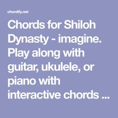 Chords for Shiloh Dynasty - imagine. Play along with guitar, ukulele, or piano with interactive chords and diagrams. Includes transpose, capo hints, changing speed and much more.
