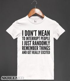 I DON'T MEAN TO INTERRUPT PEOPLE I JUST RANDOMLY REMEMBER THINGS AND GET REALLY EXCITED TEE (IDD201)