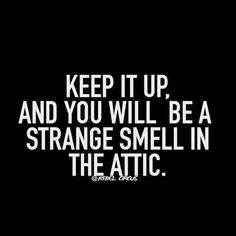 Keep it up and you'll be a strange smell in the attic...