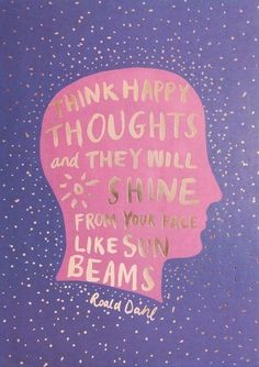 Think happy thoughts & they will shine from your face like sun beams - Roald Dahl