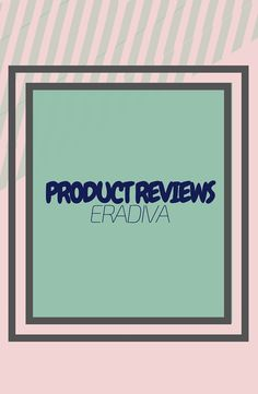 Eradiva - Product Reviews  A review of all of the products that I use or have used!