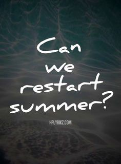 Can we restart summer ?  I know that I wasn't ready to let it go.