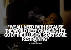 "Quote of The Week #2 – We All Need Faith ""We all need faith because the world keep changing let go of the illusion, start some restraining"" – NAS"