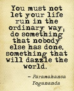 """You must not let your life run in the ordinary way; do something that nobody else has done, something that will dazzle the world. Show that God's creative principle works in you. "" ~Paramahansa Yogananda #dreamquotes"