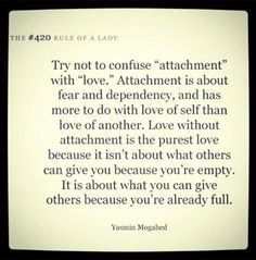 "I'm not so sure about love of the self but attachment is certainly self seeking.the seeking of validation for the self. I believe that attachment is the opposite of self love. Attachment says ""I am not enough, I am worthless, please love me"" The Words, Cool Words, Great Quotes, Quotes To Live By, Inspirational Quotes, Awesome Quotes, Random Quotes, Daily Quotes, Funky Quotes"