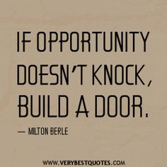 """""""If opportunity doesn't knock, build a door."""""""