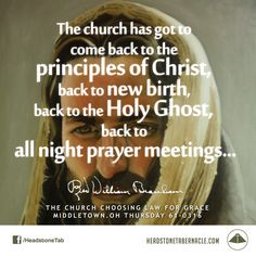 The church has got to come back to the principles of Christ, back to new birth, back to the Holy Ghost, back to all night prayer meetings... Image Quote from: THE CHURCH CHOOSING LAW FOR GRACE - MIDDLETOWN OH THURSDAY 61-0316 - Rev. William Marrion Branham