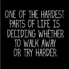 One of the hardest parts of life is deciding whether to walk away or try harder. www.simplywoman.com