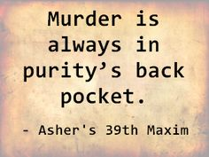 Murder is always in purity's back pocket. - Asher's 39th Maxim