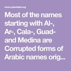 Most of the names starting with Al-, Ar-, Cala-, Guad- and Medina are Corrupted forms of Arabic names originally given to places, rivers, mountains and other natural features during the Muslim rule in Spain and Portugal.