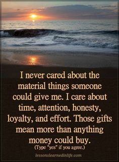 Quotes I never cared about the material things someone could give me. I care about time, attention, honesty, loyalty, and effort. Those gifts mean more than anything more could buy. Amazing Quotes, Great Quotes, Quotes To Live By, Positive Quotes, Motivational Quotes, Inspirational Quotes, Strong Quotes, Give It To Me, Just For You