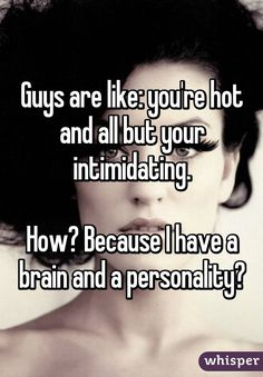 Guys are like: you're hot and all but your intimidating.  How? Because I have a brain and a personality?