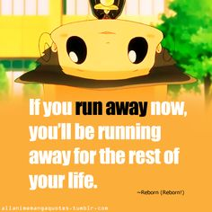 If you run away now, you'll be running away for the rest of your life. ~Reborn (Kateikyoushi Hitman Reborn!)