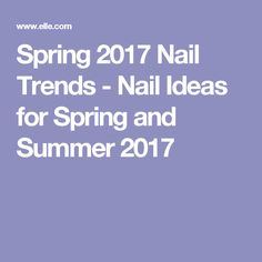 Spring 2017 Nail Trends - Nail Ideas for Spring and Summer 2017