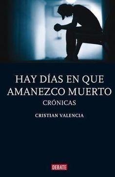 Hay Dias En Que Amanezco Muerto Crónicas Cristian Valencia SIGMARLIBROS