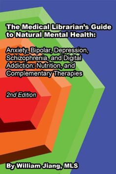 The Medical Librarian's Guide to Natural Mental Health: Anxiety, Bipolar, Depression, Schizophrenia, and Digital Addiction:  Nutrition, and Complementary Therapies (The Medical LIbrarian's Series) by William Jiang, http://www.amazon.com/dp/B00I23NFIG/ref=cm_sw_r_pi_dp_1PEgtb18MYVHS