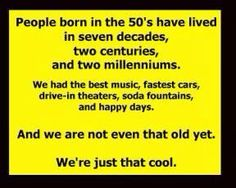 I was not born in the fifties but close enough because my siblings were and we did everything together!! So yea I'm cool too!! ;)