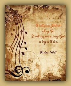 Psalm 146:2  2 I will praise Jehovah all my life. I will sing praises* to my God as long as I live.