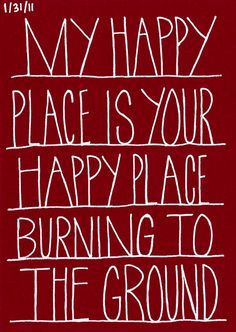 My happy place is your happy place burning to the ground. Brilliant!