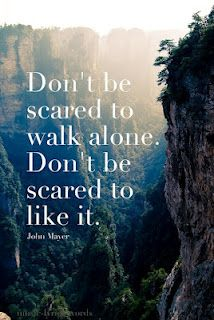 Don't be scared to walk alone. Don't be scared to like it. -John Mayer