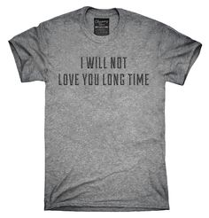 I Will Not Love You Long Time Shirt, Hoodies, Tanktops