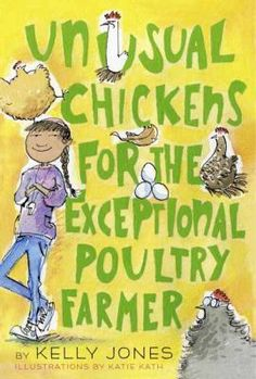<2015 pin> Unusual Chickens for the Exceptional Poultry Farmer by Kelly Jones. SUMMARY: Through a series of letters, Sophie Brown, age twelve, tells of her family's move to her Great Uncle Jim's farm, where she begins taking care of some unusual chickens with help from neighbors and friends.