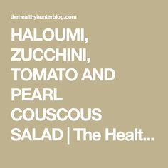 HALOUMI, ZUCCHINI, TOMATO AND PEARL COUSCOUS SALAD | The Healthy Hunter