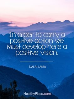 Positive Quote: In order to carry a positive action we must develop here a positive vision - Dalai Lama.   www.HealthyPlace.com