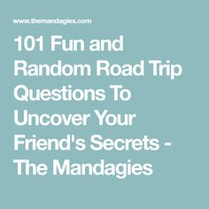 101 Fun and Random Road Trip Questions To Uncover Your Friend's Secrets - The Mandagies