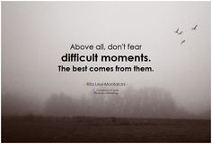 Rita Levi-Montalcini Above all, dont fear difficult moments. The best comes from them