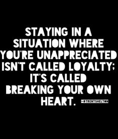 Staying in a situation where you're unappreciated isn't called loyalty; it's called breaking your own heart.