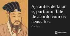 Aja antes de falar e, portanto, fale de acordo com os seus atos. — Confúcio