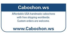Chuck will make custom cabochons for you. If we use your material the cost is only $12 for each cabochon. If its a material of ours the cost is the same price of the material on our website. Nothing additional is added for the custom work. Pm me if your interested