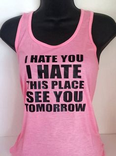 I hate you, I hate this place. See you tomorrow. racerback tanks are the perfect workout tanks! ********************************** Your choice I Hate You, See You, You And I, Losing Weight, Weight Loss, Perfect Workout, Dress For Success, Workout Tanks, Racerback Tank