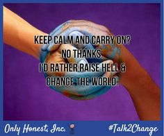 That's right! Raise hell and #change the #world! #Talk2Change today about the issues that concern you. Visit OnlyHonest.com! #politics #Congress #environment #immigration #education