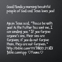 """Good Monday morning beautiful people of God and Jesus loves you!   Again Jesus said, """"Peace be with you! As the Father has sent me, I am sending you."""" If you forgive anyone's sins, their sins are forgiven; if you do not forgive them, they are not forgiven."""" http://bible.com/111/JHN20.21.NIV Bible.com/app ♡Founa♡"""