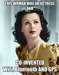Hedy Lamarr - actually her invention was the technology used to BUILD wifi, etc.