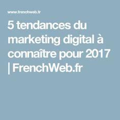 5 tendances du marketing digital à connaître pour 2017 | FrenchWeb.fr Marketing, Trends
