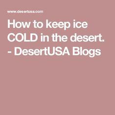 How to keep ice COLD in the desert. - DesertUSA Blogs
